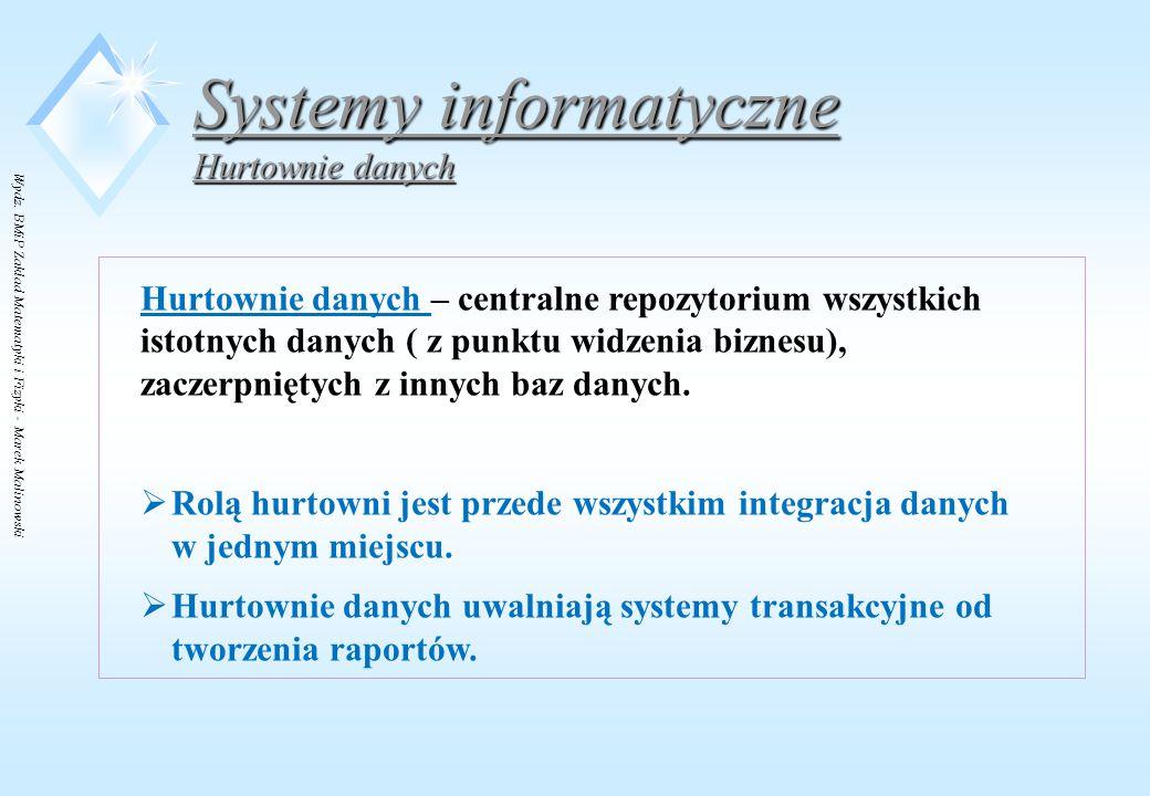 Wydz. BMiP Zakład Matematyki i Fizyki - Marek Malinowski Systemy informatyczne Hurtownie danych Hurtownie danych – centralne repozytorium wszystkich i