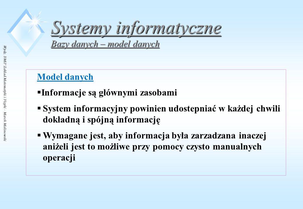Wydz. BMiP Zakład Matematyki i Fizyki - Marek Malinowski Systemy informatyczne Bazy danych – model danych Model danych  Informacje są głównymi zasoba