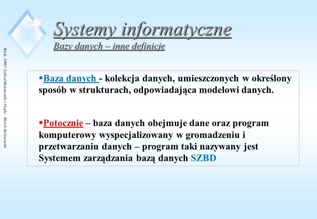 Wydz. BMiP Zakład Matematyki i Fizyki - Marek Malinowski Systemy informatyczne Bazy danych – inne definicje  Baza danych - kolekcja danych, umieszczo
