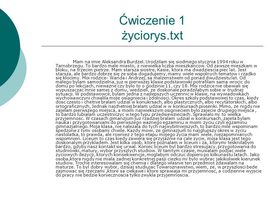 Ćwiczenie 1 życiorys.txt Mam na imie Aleksandra Burdzel. Urodzilam się siodmego stycznia 1994 roku w Tarnobrzegu. To bardzo male miasto, z niewielka l