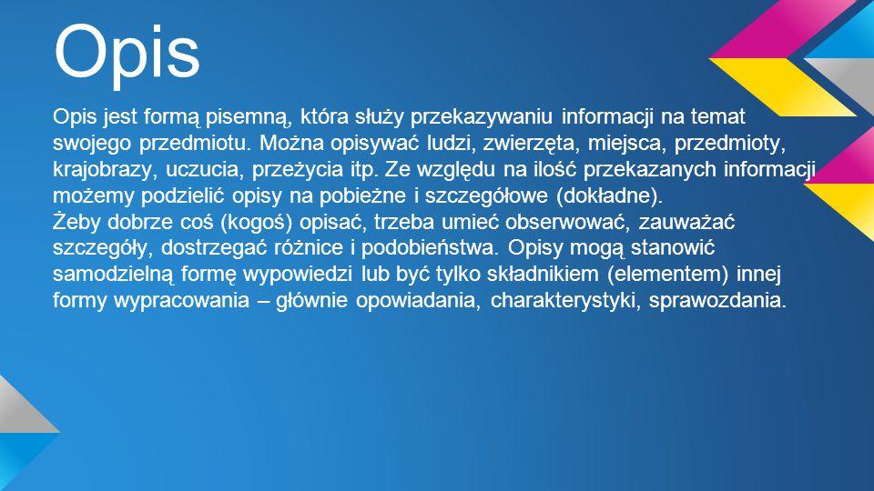 Opis Opis jest formą pisemną, która służy przekazywaniu informacji na temat swojego przedmiotu. Można opisywać ludzi, zwierzęta, miejsca, przedmioty,