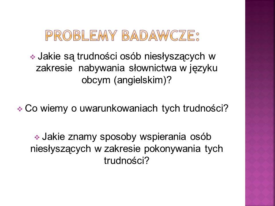  Jakie są trudności osób niesłyszących w zakresie nabywania słownictwa w języku obcym (angielskim)?  Co wiemy o uwarunkowaniach tych trudności?  Ja
