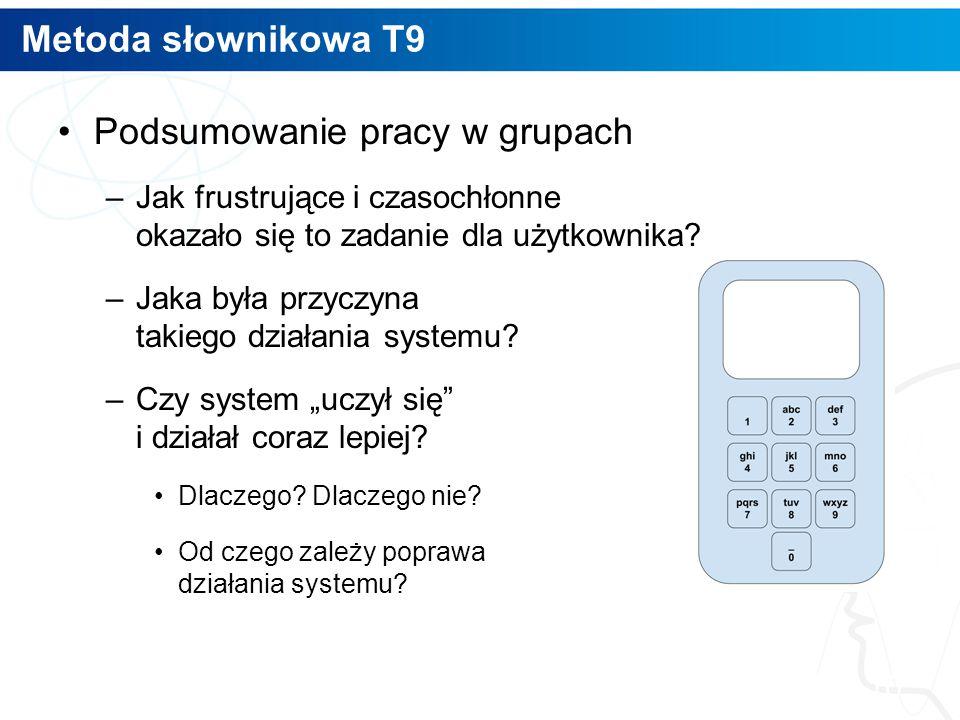 Metoda słownikowa T9 Podsumowanie pracy w grupach –Jak frustrujące i czasochłonne okazało się to zadanie dla użytkownika? –Jaka była przyczyna takiego