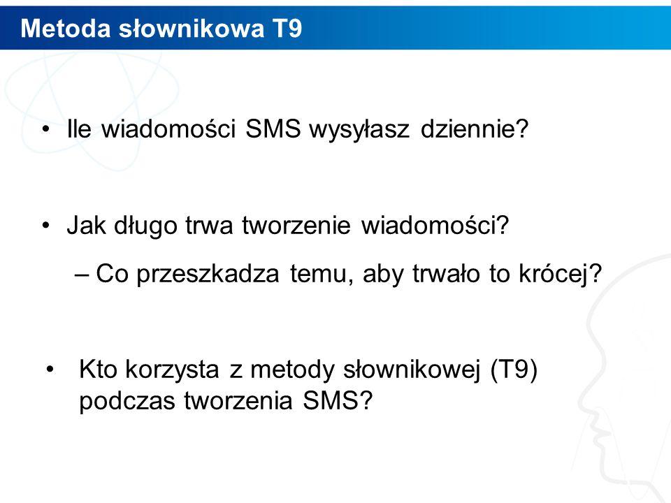 Metoda słownikowa T9 Ile wiadomości SMS wysyłasz dziennie? Jak długo trwa tworzenie wiadomości? –Co przeszkadza temu, aby trwało to krócej? Kto korzys