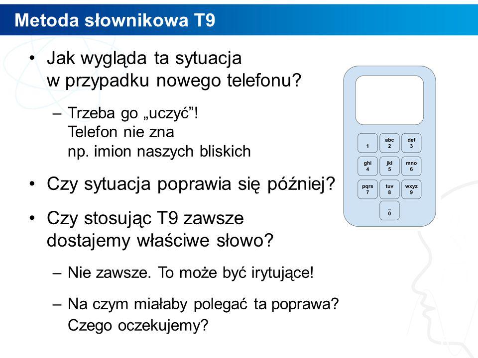 """Metoda słownikowa T9 Jak wygląda ta sytuacja w przypadku nowego telefonu? –Trzeba go """"uczyć""""! Telefon nie zna np. imion naszych bliskich Czy sytuacja"""