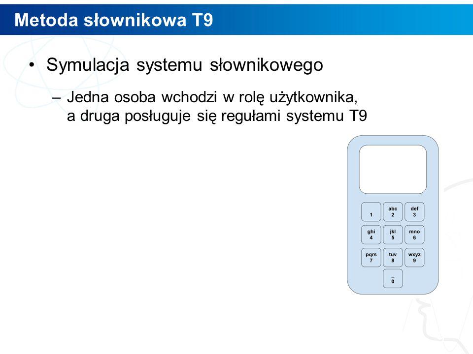 Metoda słownikowa T9 Symulacja systemu słownikowego –Jedna osoba wchodzi w rolę użytkownika, a druga posługuje się regułami systemu T9 9