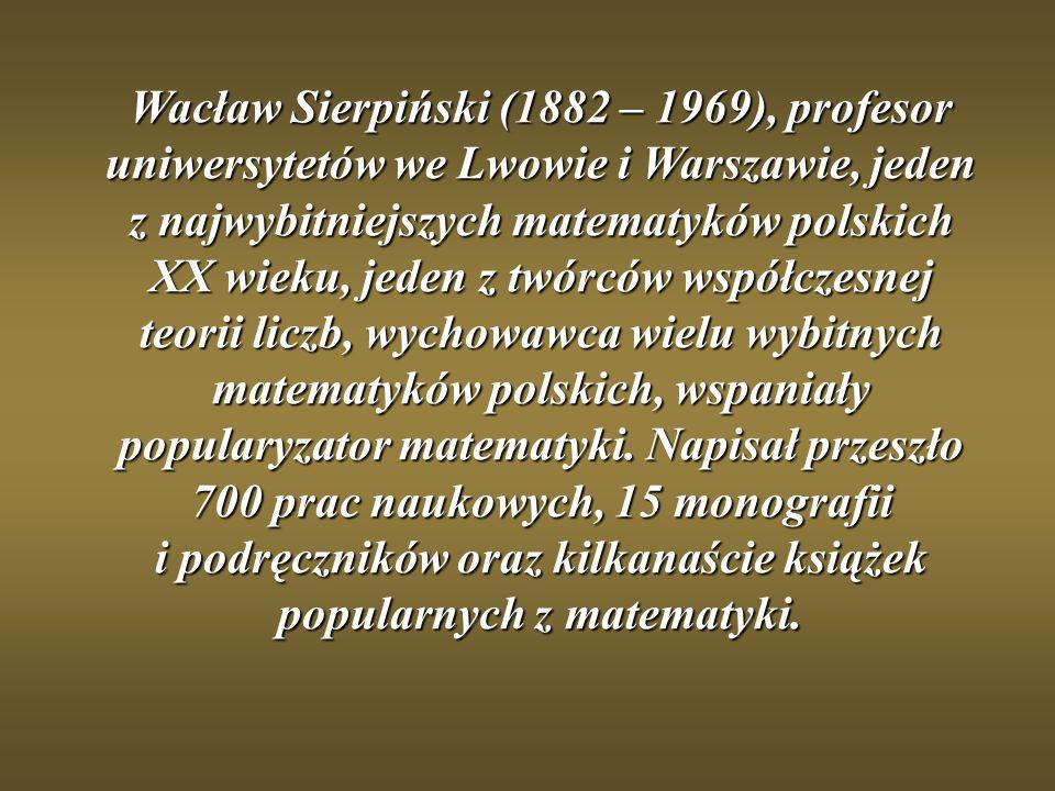 Wacław Sierpiński (1882 – 1969), profesor uniwersytetów we Lwowie i Warszawie, jeden z najwybitniejszych matematyków polskich XX wieku, jeden z twórcó