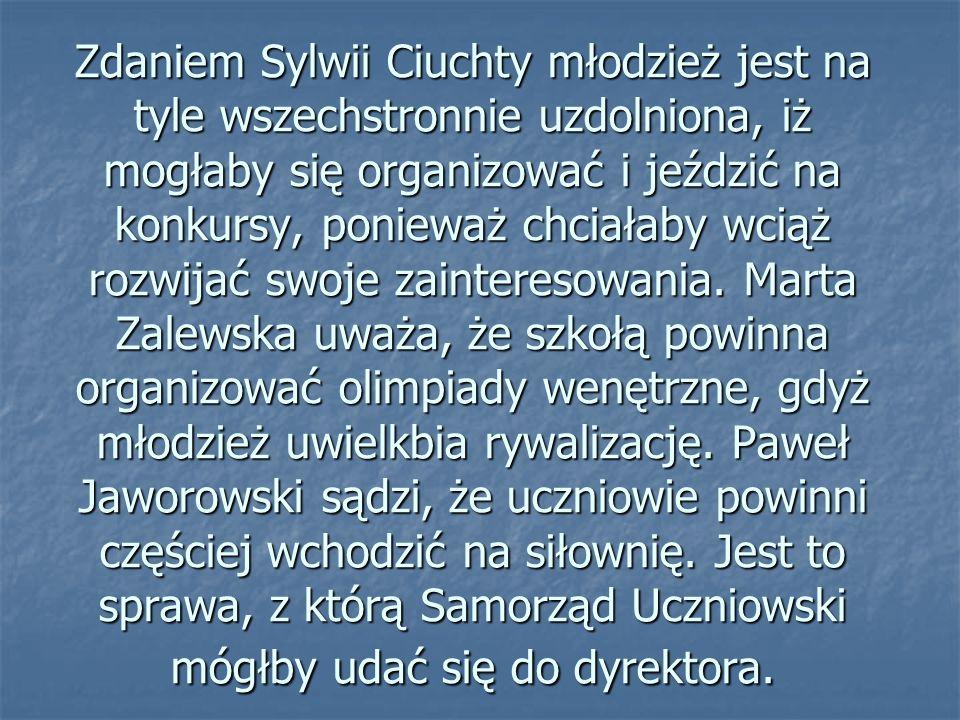 Zdaniem Sylwii Ciuchty młodzież jest na tyle wszechstronnie uzdolniona, iż mogłaby się organizować i jeździć na konkursy, ponieważ chciałaby wciąż rozwijać swoje zainteresowania.