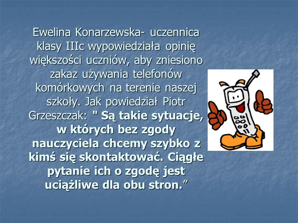 Ewelina Konarzewska- uczennica klasy IIIc wypowiedziała opinię większości uczniów, aby zniesiono zakaz używania telefonów komórkowych na terenie naszej szkoły.
