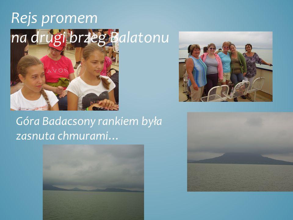 Rejs promem na drugi brzeg Balatonu Góra Badacsony rankiem była zasnuta chmurami…