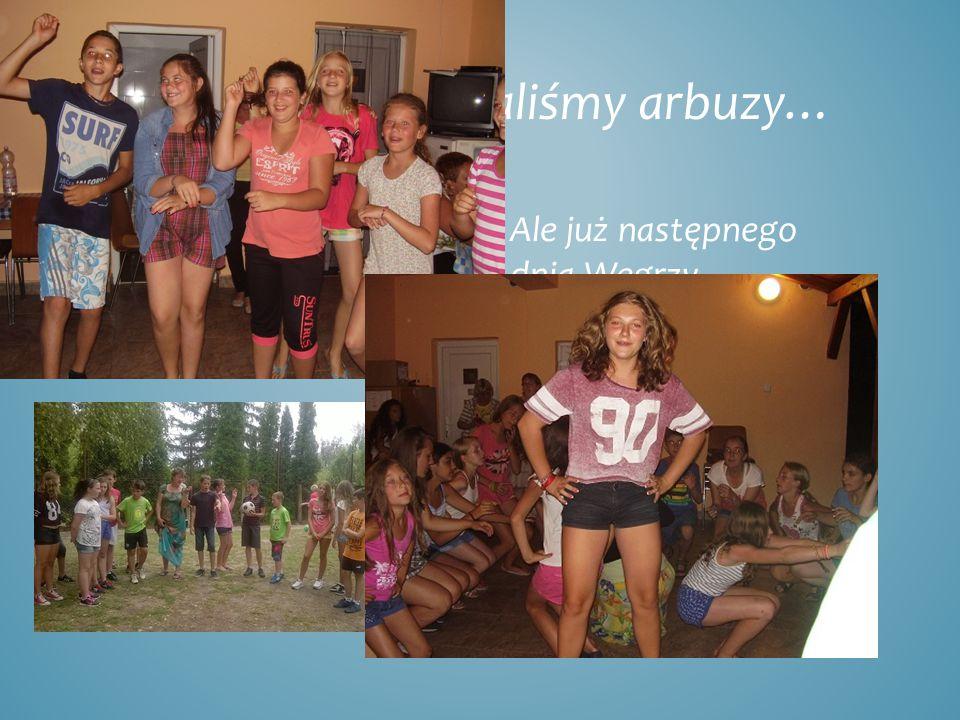 Na pożegnanie dostaliśmy arbuzy… Ale już następnego dnia Węgrzy odwiedzili nas nad Balatonem.
