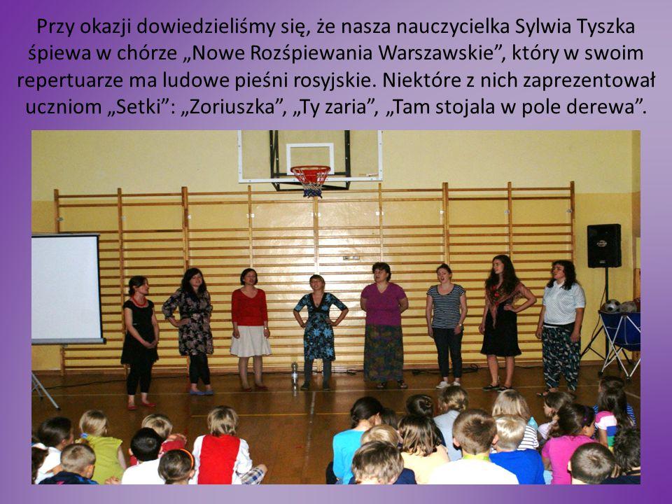 """Przy okazji dowiedzieliśmy się, że nasza nauczycielka Sylwia Tyszka śpiewa w chórze """"Nowe Rozśpiewania Warszawskie , który w swoim repertuarze ma ludowe pieśni rosyjskie."""