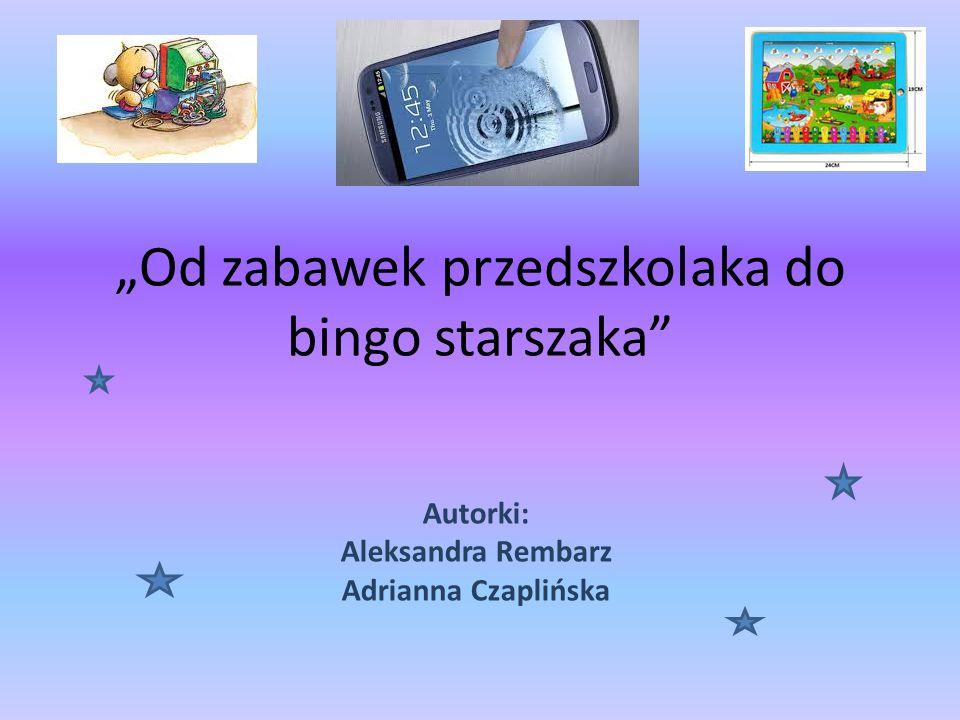 """""""Od zabawek przedszkolaka do bingo starszaka Autorki: Aleksandra Rembarz Adrianna Czaplińska"""