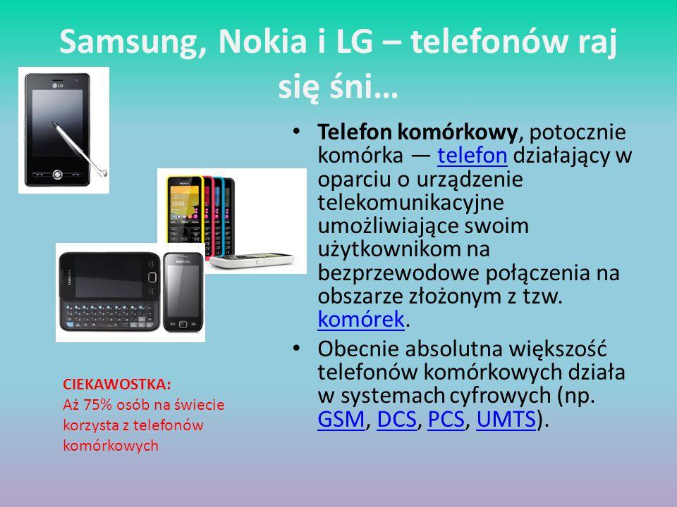 Samsung, Nokia i LG – telefonów raj się śni… Telefon komórkowy, potocznie komórka — telefon działający w oparciu o urządzenie telekomunikacyjne umożliwiające swoim użytkownikom na bezprzewodowe połączenia na obszarze złożonym z tzw.