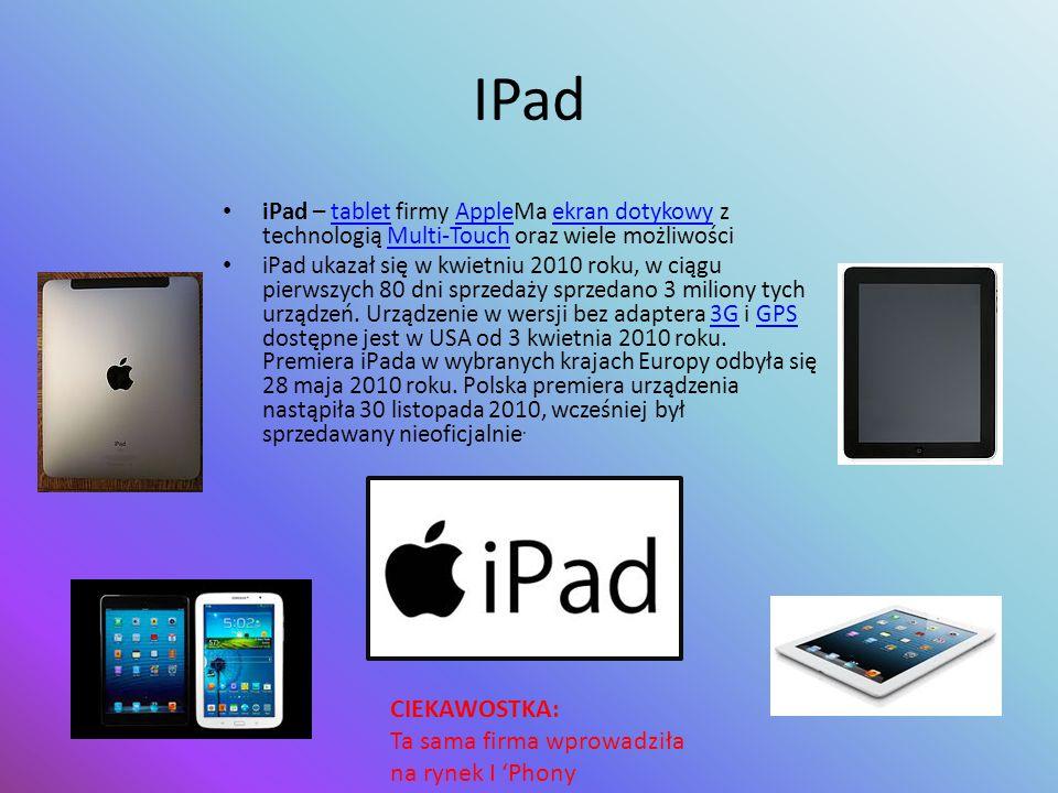 IPad iPad – tablet firmy AppleMa ekran dotykowy z technologią Multi-Touch oraz wiele możliwościtabletAppleekran dotykowyMulti-Touch iPad ukazał się w kwietniu 2010 roku, w ciągu pierwszych 80 dni sprzedaży sprzedano 3 miliony tych urządzeń.