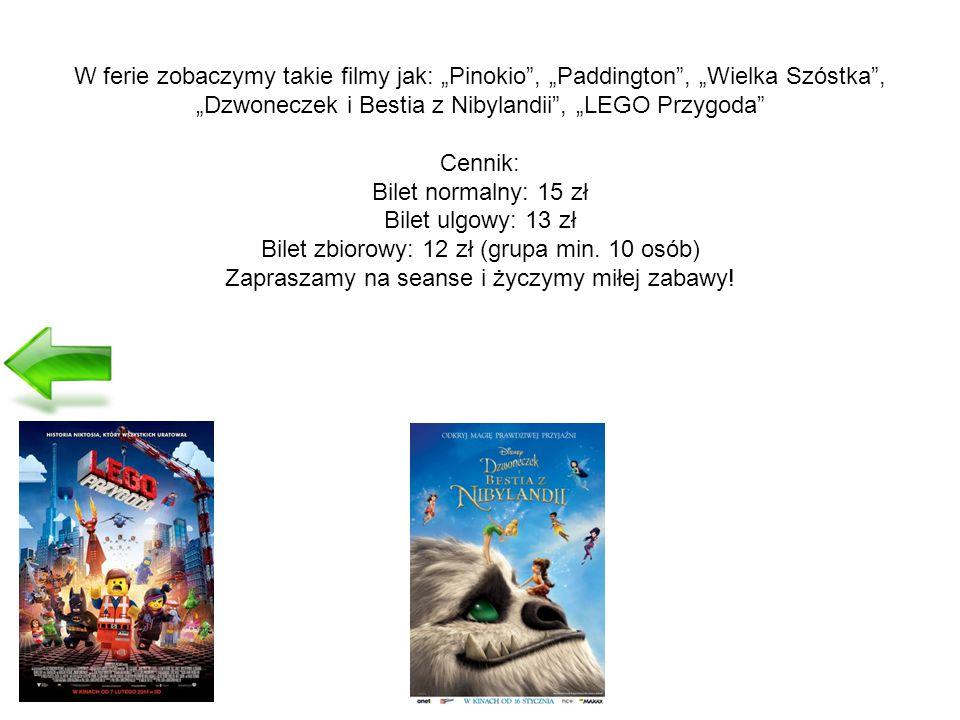 """W ferie zobaczymy takie filmy jak: """"Pinokio , """"Paddington , """"Wielka Szóstka , """"Dzwoneczek i Bestia z Nibylandii , """"LEGO Przygoda Cennik: Bilet normalny: 15 zł Bilet ulgowy: 13 zł Bilet zbiorowy: 12 zł (grupa min."""