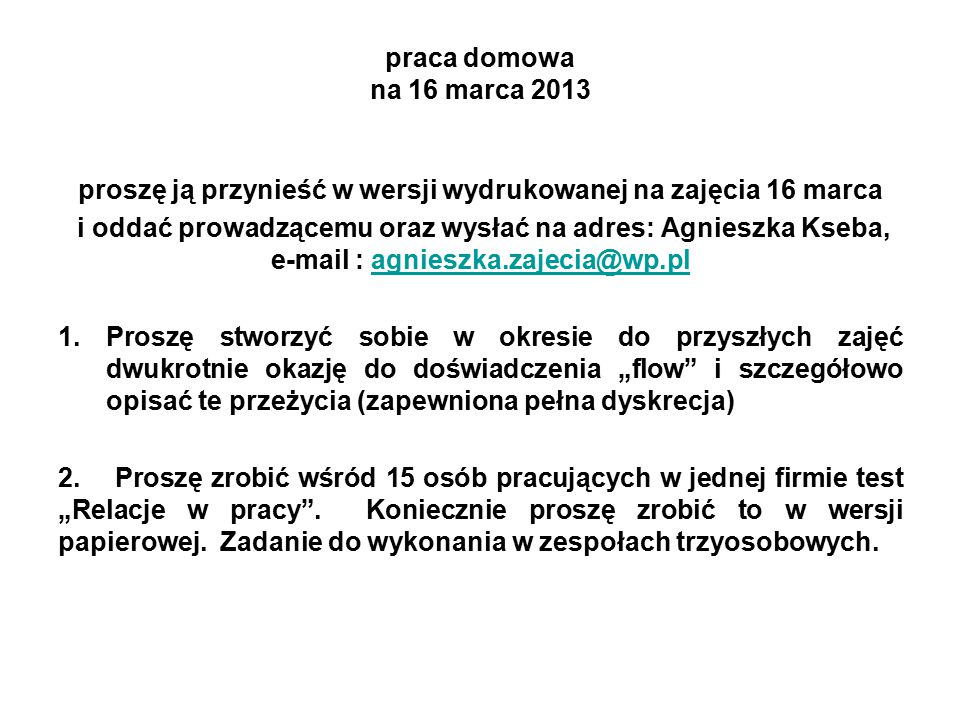 """praca domowa na 16 marca 2013 proszę ją przynieść w wersji wydrukowanej na zajęcia 16 marca i oddać prowadzącemu oraz wysłać na adres: Agnieszka Kseba, e-mail : agnieszka.zajecia@wp.plagnieszka.zajecia@wp.pl 1.Proszę stworzyć sobie w okresie do przyszłych zajęć dwukrotnie okazję do doświadczenia """"flow i szczegółowo opisać te przeżycia (zapewniona pełna dyskrecja) 2."""