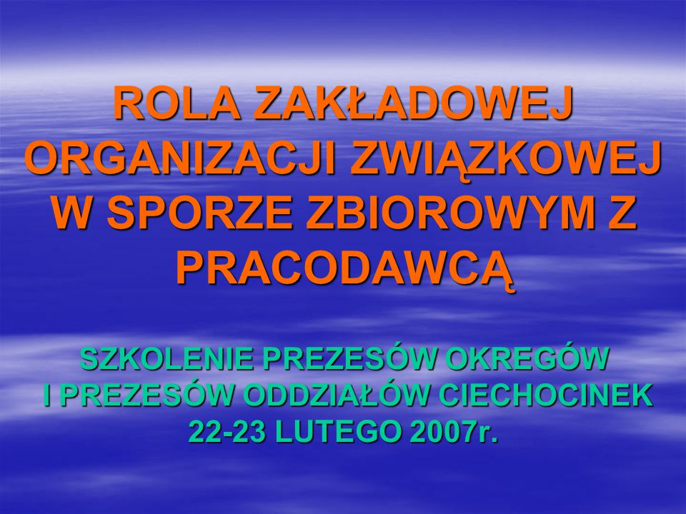 ROLA ZAKŁADOWEJ ORGANIZACJI ZWIĄZKOWEJ W SPORZE ZBIOROWYM Z PRACODAWCĄ SZKOLENIE PREZESÓW OKREGÓW I PREZESÓW ODDZIAŁÓW CIECHOCINEK 22-23 LUTEGO 2007r.