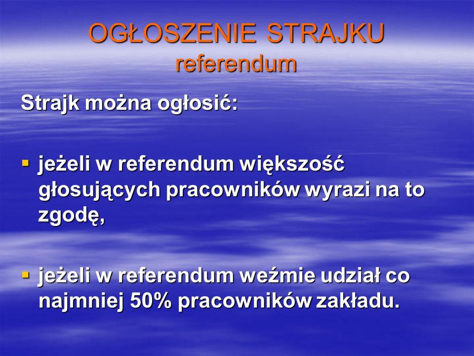 OGŁOSZENIE STRAJKU referendum Strajk można ogłosić:  jeżeli w referendum większość głosujących pracowników wyrazi na to zgodę,  jeżeli w referendum weźmie udział co najmniej 50% pracowników zakładu.