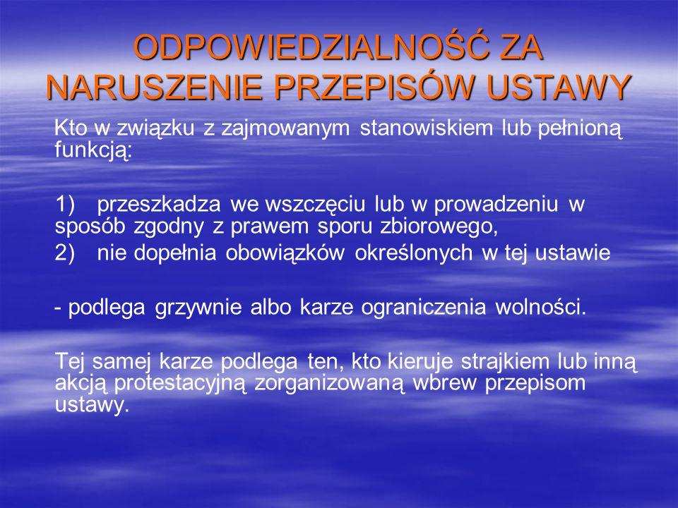 ODPOWIEDZIALNOŚĆ ZA NARUSZENIE PRZEPISÓW USTAWY Kto w związku z zajmowanym stanowiskiem lub pełnioną funkcją: 1) przeszkadza we wszczęciu lub w prowadzeniu w sposób zgodny z prawem sporu zbiorowego, 2) nie dopełnia obowiązków określonych w tej ustawie - podlega grzywnie albo karze ograniczenia wolności.
