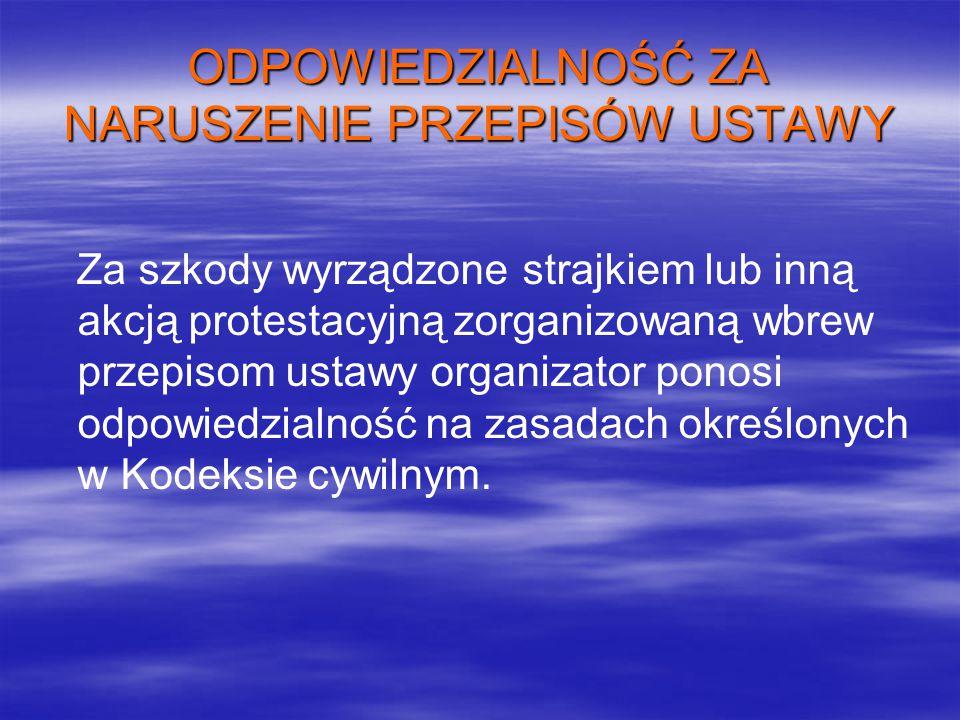ODPOWIEDZIALNOŚĆ ZA NARUSZENIE PRZEPISÓW USTAWY Za szkody wyrządzone strajkiem lub inną akcją protestacyjną zorganizowaną wbrew przepisom ustawy organizator ponosi odpowiedzialność na zasadach określonych w Kodeksie cywilnym.