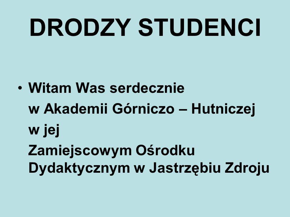 DRODZY STUDENCI Witam Was serdecznie w Akademii Górniczo – Hutniczej w jej Zamiejscowym Ośrodku Dydaktycznym w Jastrzębiu Zdroju