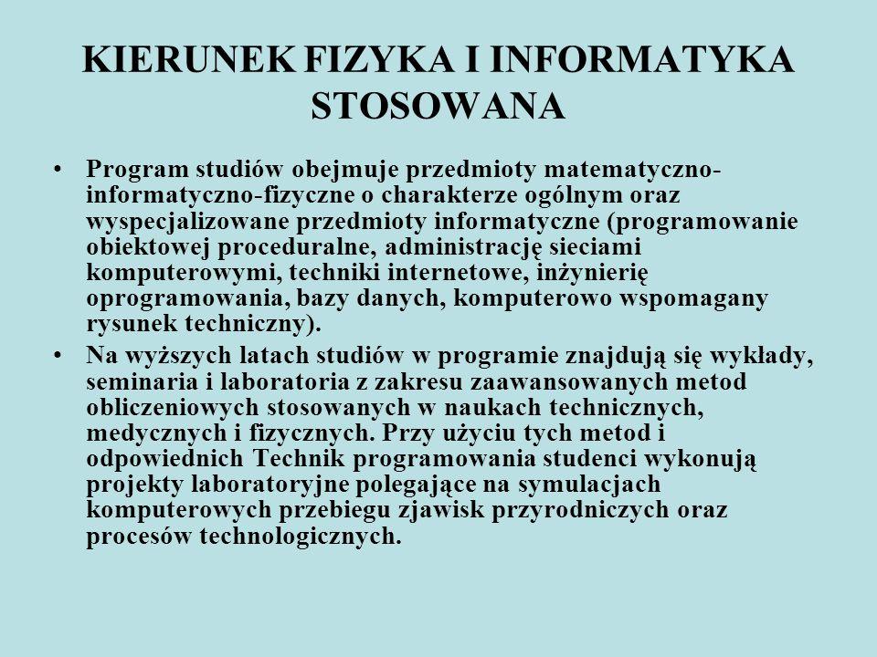 KIERUNEK FIZYKA I INFORMATYKA STOSOWANA Program studiów obejmuje przedmioty matematyczno- informatyczno-fizyczne o charakterze ogólnym oraz wyspecjali