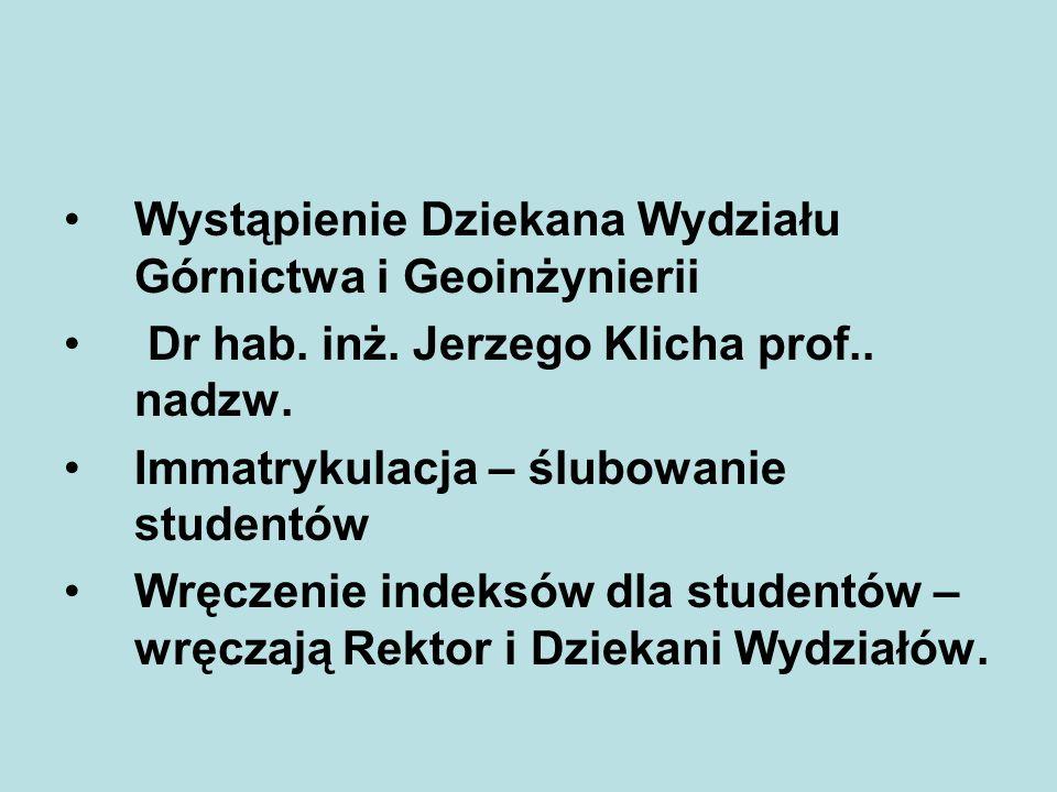 Wystąpienie Dziekana Wydziału Górnictwa i Geoinżynierii Dr hab. inż. Jerzego Klicha prof.. nadzw. Immatrykulacja – ślubowanie studentów Wręczenie inde