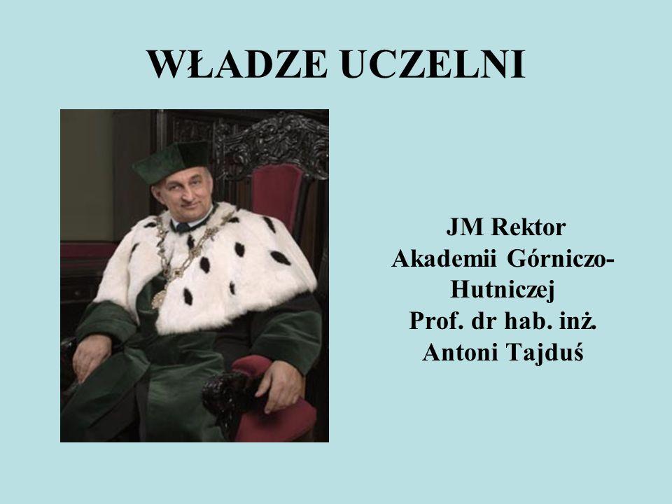 WŁADZE UCZELNI JM Rektor Akademii Górniczo- Hutniczej Prof. dr hab. inż. Antoni Tajduś
