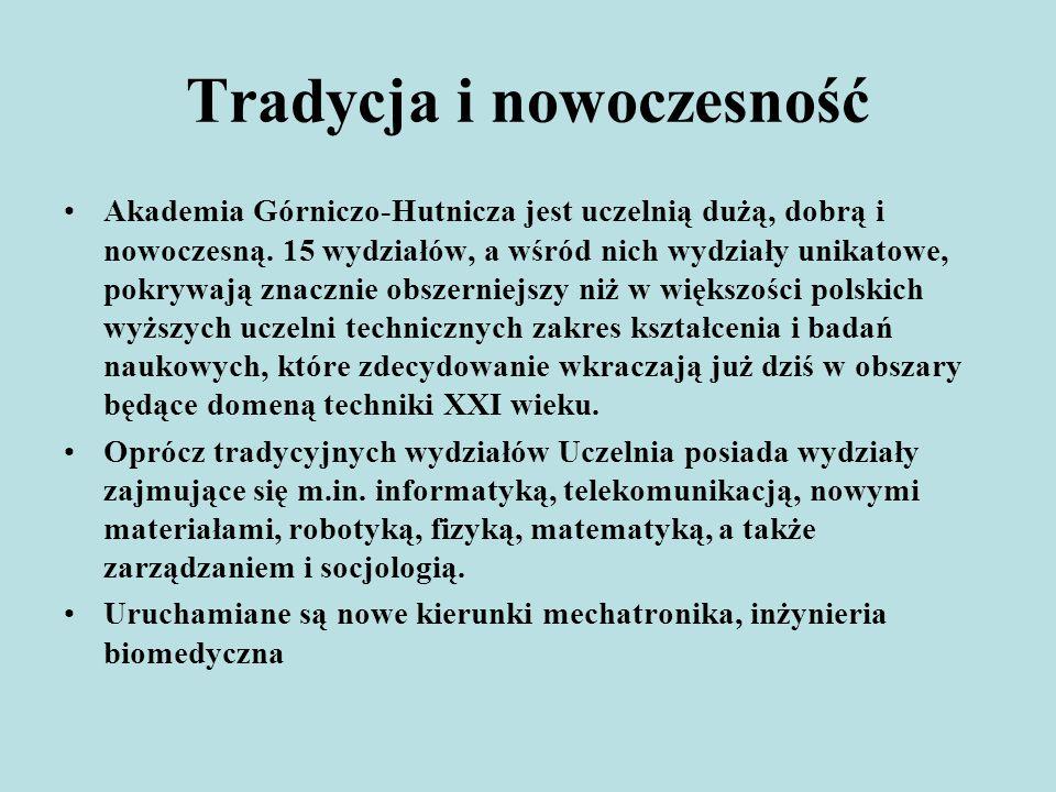 Tradycja i nowoczesność Akademia Górniczo-Hutnicza jest uczelnią dużą, dobrą i nowoczesną. 15 wydziałów, a wśród nich wydziały unikatowe, pokrywają zn