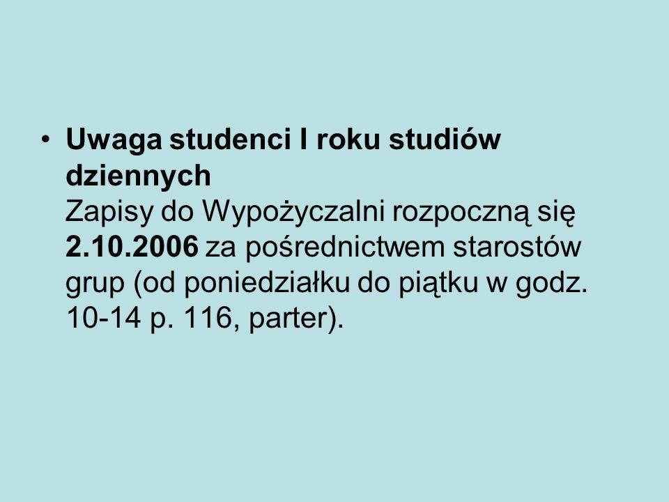 Uwaga studenci I roku studiów dziennych Zapisy do Wypożyczalni rozpoczną się 2.10.2006 za pośrednictwem starostów grup (od poniedziałku do piątku w go