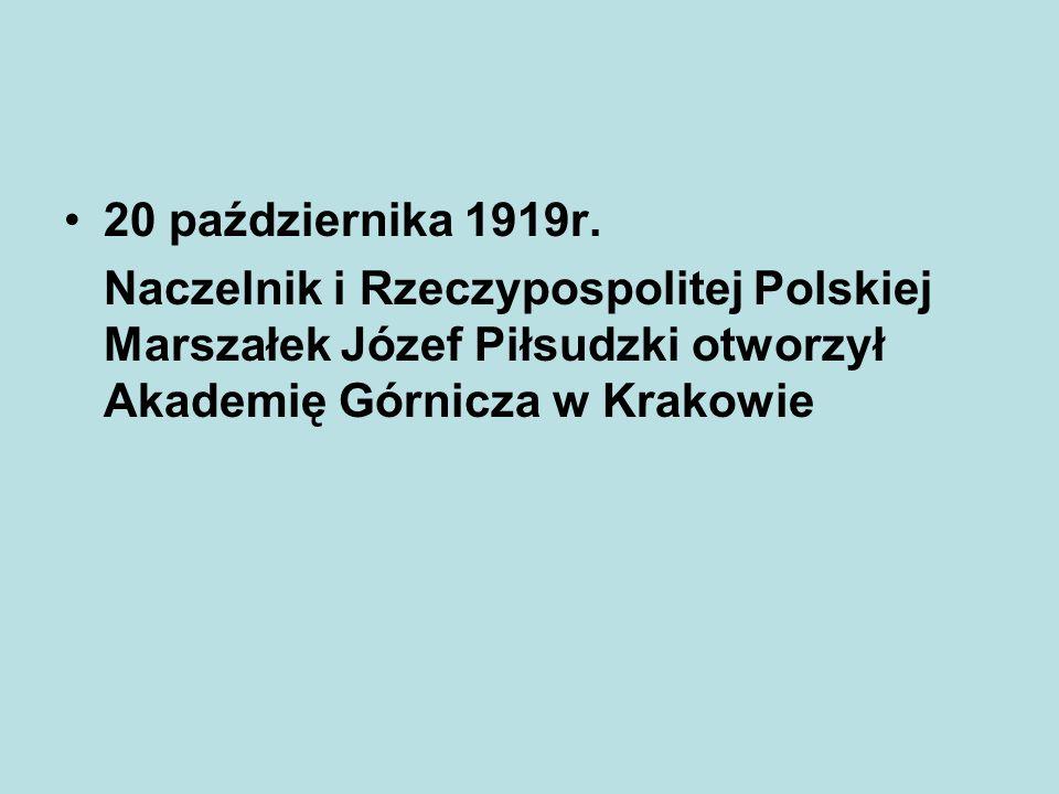 20 października 1919r. Naczelnik i Rzeczypospolitej Polskiej Marszałek Józef Piłsudzki otworzył Akademię Górnicza w Krakowie
