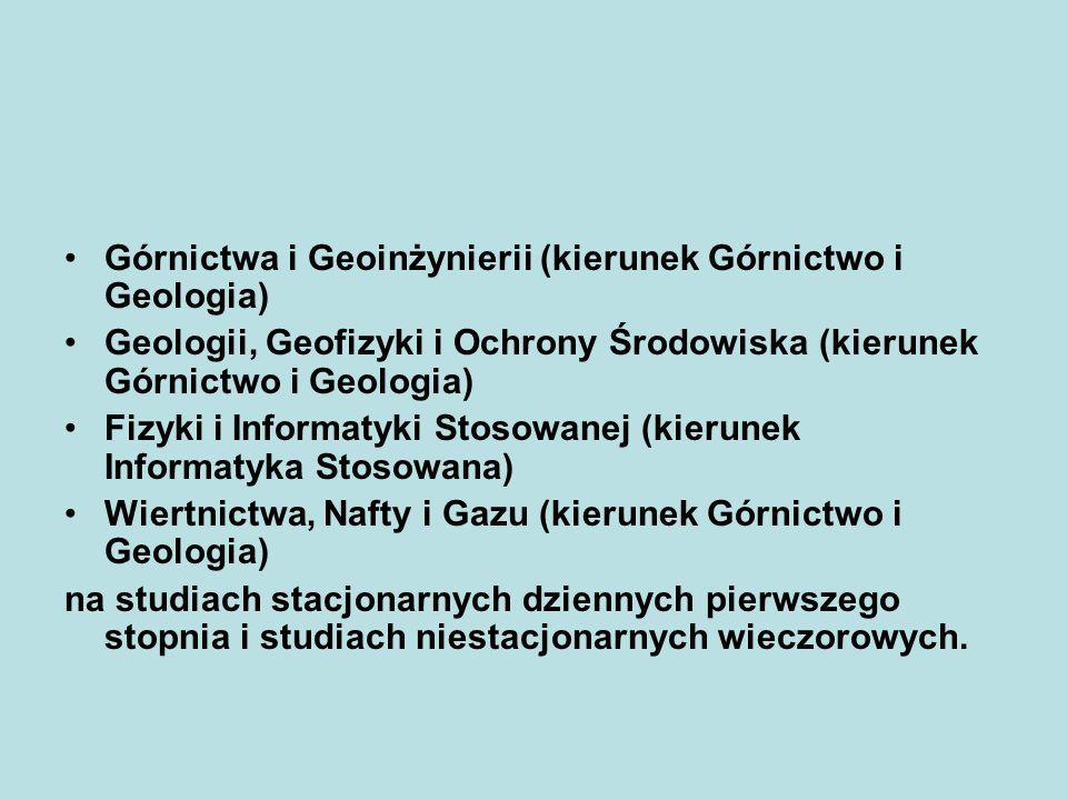Górnictwa i Geoinżynierii (kierunek Górnictwo i Geologia) Geologii, Geofizyki i Ochrony Środowiska (kierunek Górnictwo i Geologia) Fizyki i Informatyk
