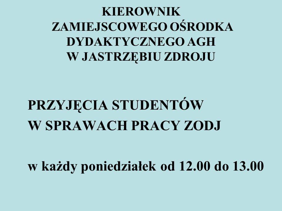 KIEROWNIK ZAMIEJSCOWEGO OŚRODKA DYDAKTYCZNEGO AGH W JASTRZĘBIU ZDROJU PRZYJĘCIA STUDENTÓW W SPRAWACH PRACY ZODJ w każdy poniedziałek od 12.00 do 13.00