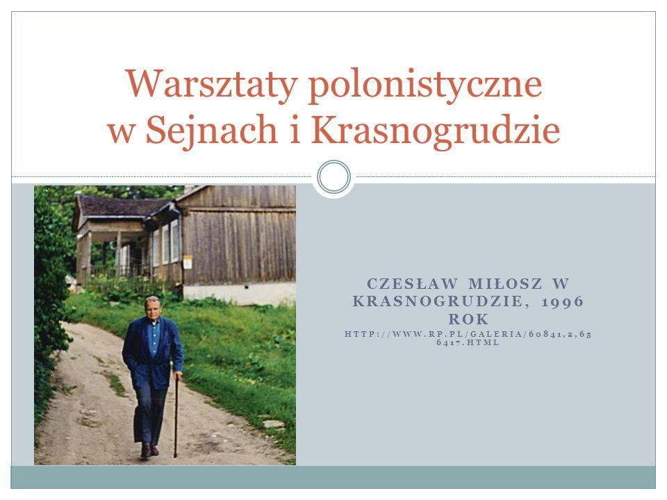 CZESŁAW MIŁOSZ W KRASNOGRUDZIE, 1996 ROK HTTP://WWW.RP.PL/GALERIA/60841,2,65 6417.HTML Warsztaty polonistyczne w Sejnach i Krasnogrudzie