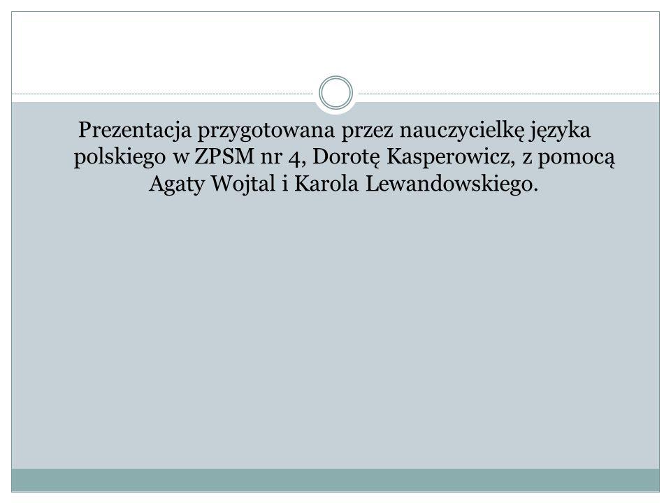Prezentacja przygotowana przez nauczycielkę języka polskiego w ZPSM nr 4, Dorotę Kasperowicz, z pomocą Agaty Wojtal i Karola Lewandowskiego.