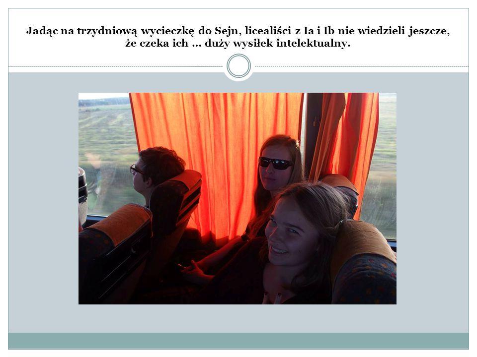 Jadąc na trzydniową wycieczkę do Sejn, licealiści z Ia i Ib nie wiedzieli jeszcze, że czeka ich … duży wysiłek intelektualny.