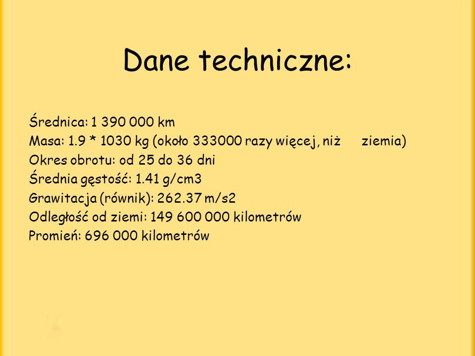 Dane techniczne: Średnica: 1 390 000 km Masa: 1.9 * 1030 kg (około 333000 razy więcej, niż ziemia) Okres obrotu: od 25 do 36 dni Średnia gęstość: 1.41