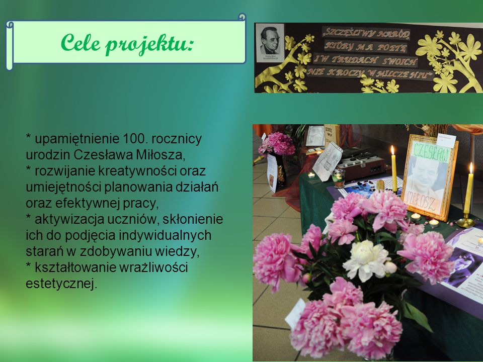 * upamiętnienie 100. rocznicy urodzin Czesława Miłosza, * rozwijanie kreatywności oraz umiejętności planowania działań oraz efektywnej pracy, * aktywi