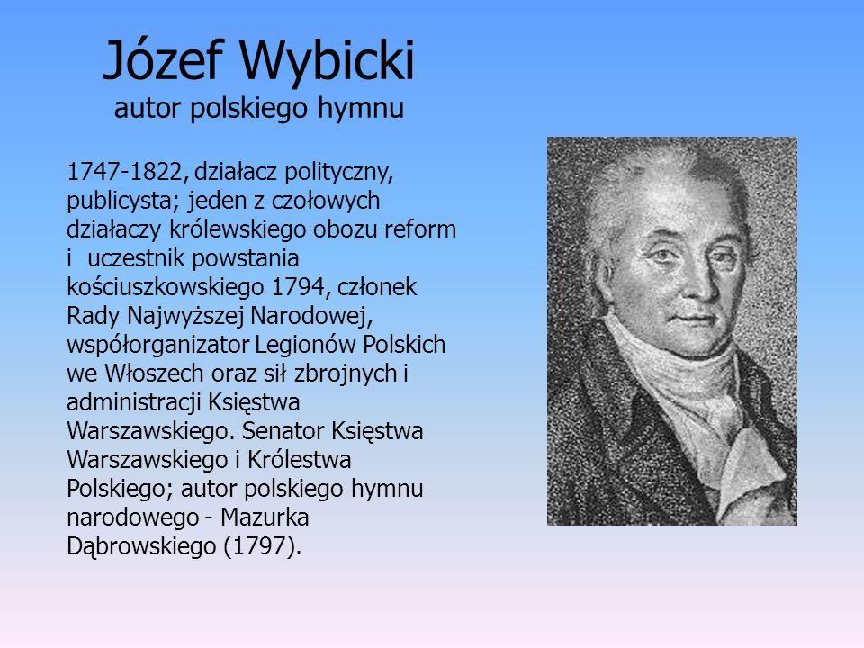 Józef Wybicki autor polskiego hymnu 1747-1822, działacz polityczny, publicysta; jeden z czołowych działaczy królewskiego obozu reform i uczestnik pows