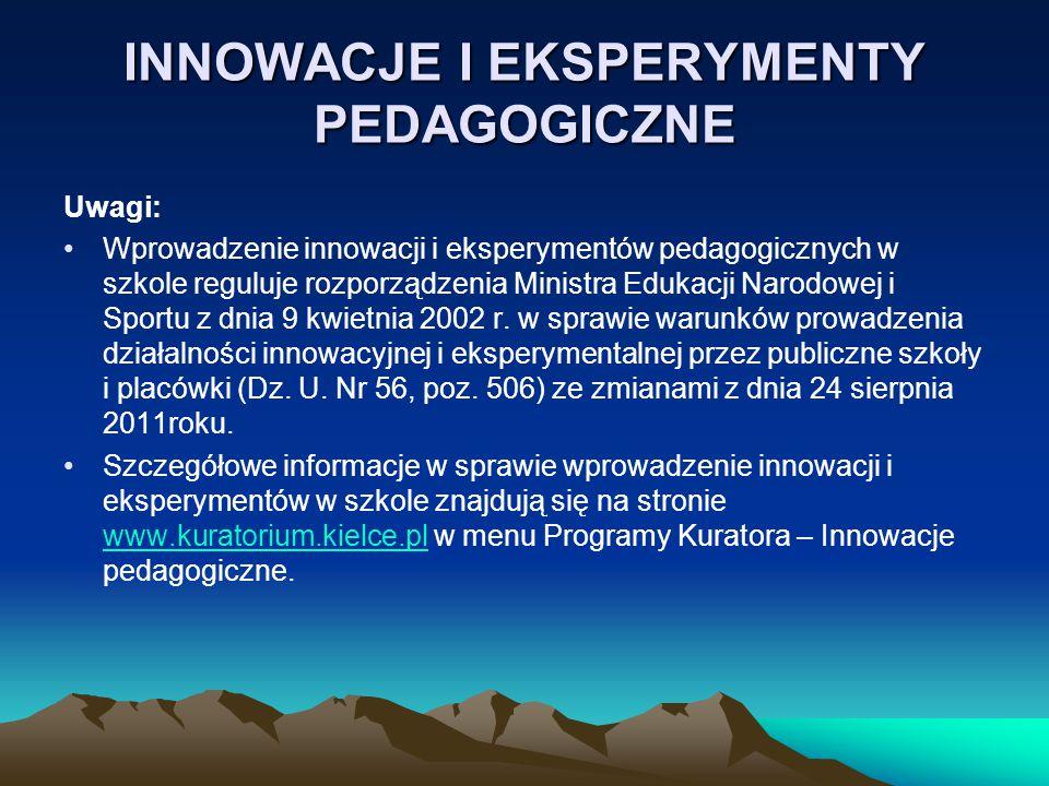 INNOWACJE I EKSPERYMENTY PEDAGOGICZNE Uwagi: Wprowadzenie innowacji i eksperymentów pedagogicznych w szkole reguluje rozporządzenia Ministra Edukacji Narodowej i Sportu z dnia 9 kwietnia 2002 r.