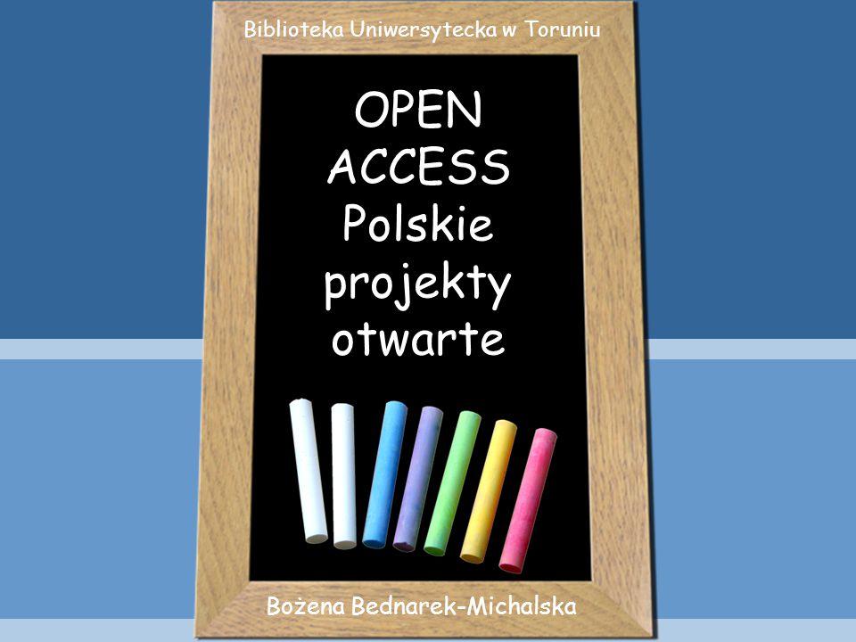 OPEN ACCESS Polskie projekty otwarte Bożena Bednarek-Michalska Biblioteka Uniwersytecka w Toruniu
