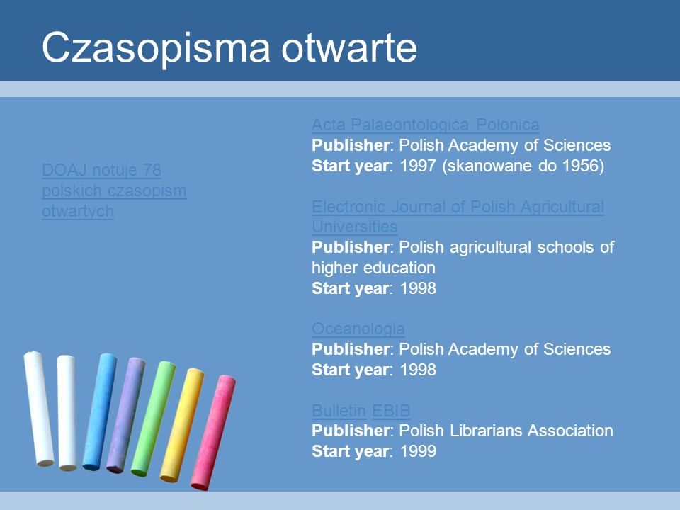 Czasopisma otwarte Acta Palaeontologica Polonica Acta Palaeontologica Polonica Publisher: Polish Academy of Sciences Start year: 1997 (skanowane do 1956) Electronic Journal of Polish Agricultural Universities Electronic Journal of Polish Agricultural Universities Publisher: Polish agricultural schools of higher education Start year: 1998 Oceanologia Oceanologia Publisher: Polish Academy of Sciences Start year: 1998 BulletinBulletin EBIB Publisher: Polish Librarians Association Start year: 1999EBIB DOAJ notuje 78 polskich czasopism otwartych
