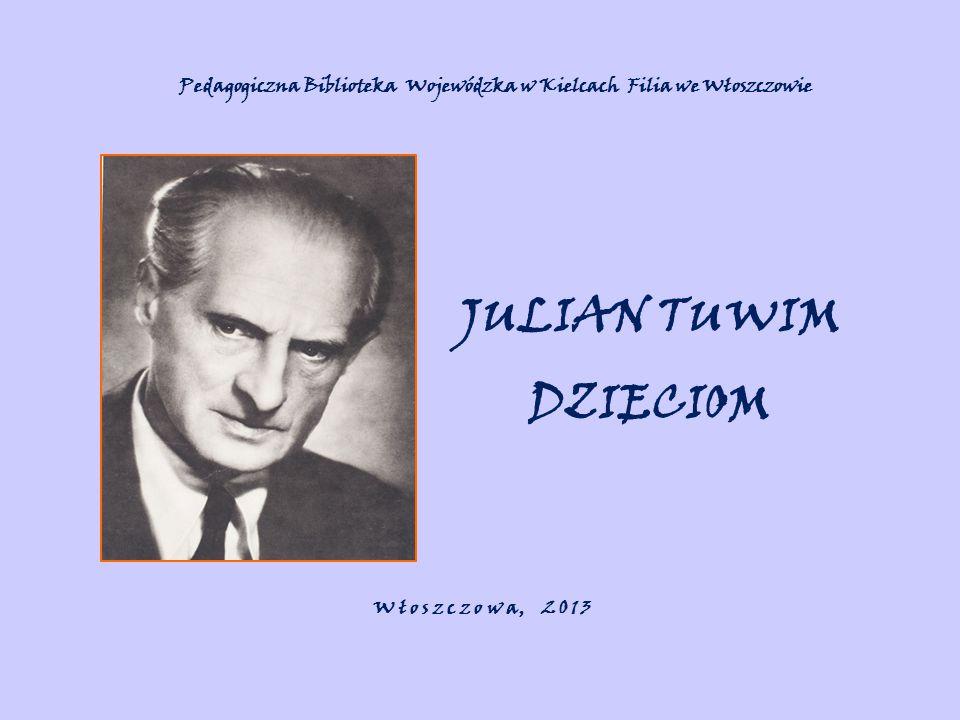 JULIAN TUWIM DZIECIOM W ł o s z c z o w a, 2 0 1 3 Pedagogiczna Biblioteka Wojewódzka w Kielcach Filia we Włoszczowie