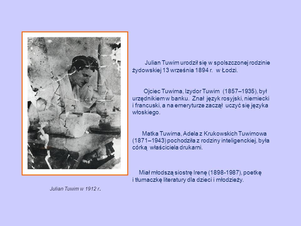 Julian Tuwim urodził się w spolszczonej rodzinie żydowskiej 13 września 1894 r. w Łodzi. Ojciec Tuwima, Izydor Tuwim (1857–1935), był urzędnikiem w ba