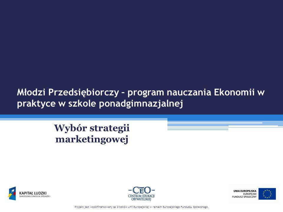 Młodzi Przedsiębiorczy – program nauczania Ekonomii w praktyce w szkole ponadgimnazjalnej Wybór strategii marketingowej Projekt jest współfinansowany ze środków Unii Europejskiej w ramach Europejskiego Funduszu Społecznego.