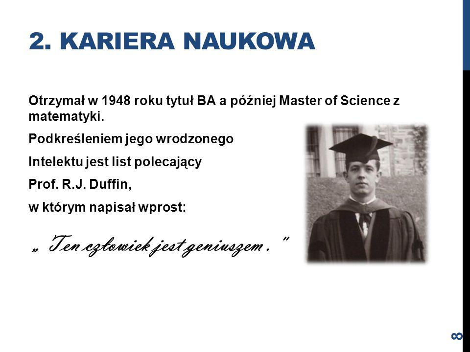 Otrzymał w 1948 roku tytuł BA a później Master of Science z matematyki. Podkreśleniem jego wrodzonego Intelektu jest list polecający Prof. R.J. Duffin