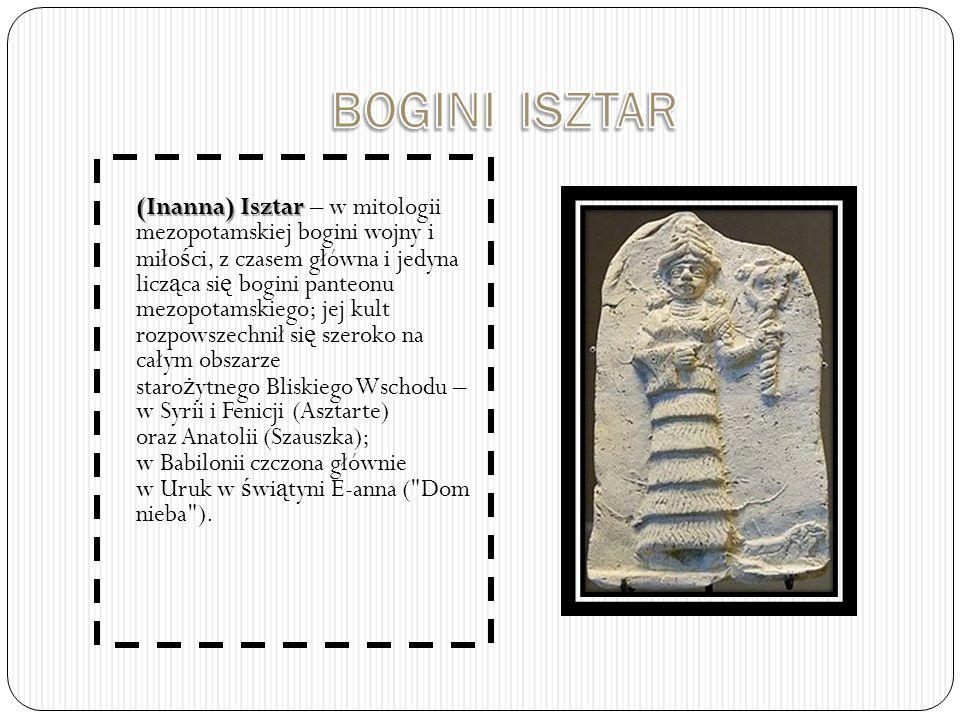 (Inanna) Isztar (Inanna) Isztar – w mitologii mezopotamskiej bogini wojny i miło ś ci, z czasem główna i jedyna licz ą ca si ę bogini panteonu mezopotamskiego; jej kult rozpowszechnił si ę szeroko na całym obszarze staro ż ytnego Bliskiego Wschodu – w Syrii i Fenicji (Asztarte) oraz Anatolii (Szauszka); w Babilonii czczona głównie w Uruk w ś wi ą tyni E-anna ( Dom nieba ).