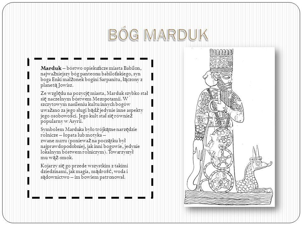 Marduk Marduk – bóstwo opieku ń cze miasta Babilon, najwa ż niejszy bóg panteonu babilo ń skiego, syn boga Enki mał ż onek bogini Sarpanitu, ł ą czony z planet ą Jowisz.