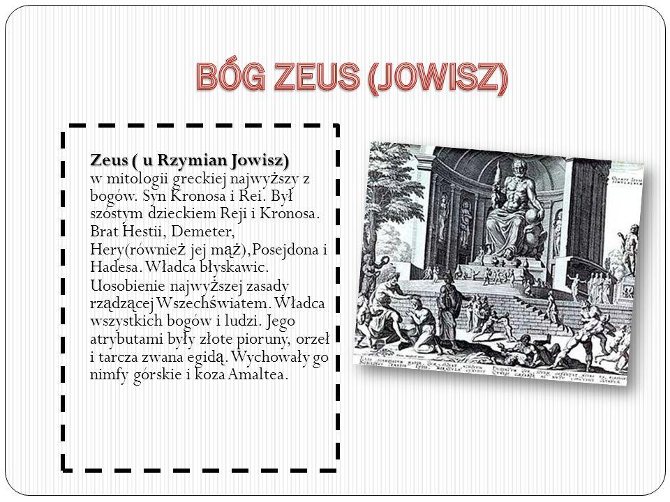 Zeus ( u Rzymian Jowisz) Zeus ( u Rzymian Jowisz) w mitologii greckiej najwy ż szy z bogów. Syn Kronosa i Rei. Był szóstym dzieckiem Reji i Kronosa. B